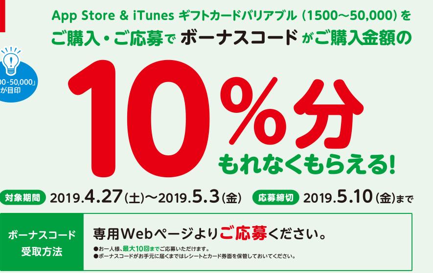 App Store & iTunes ギフトカードバリアブル(1500~50,000)をご購入・ご応募でボーナスコードがご購入金額の10%分もれなくもらえる。対象期間 2019年4月27日(土)~2019年5月3日(金)応募締切 2019年5月10日(金)までボーナスコード受取方法 専用Webページよりご応募ください。