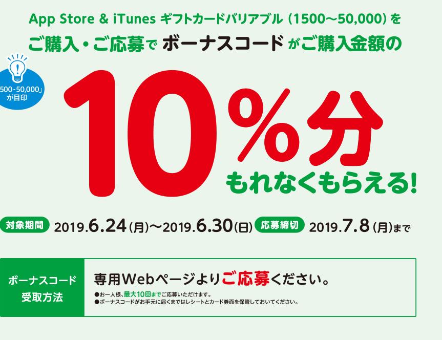 App Store & iTunes ギフトカードバリアブル(1500~50,000)をご購入・ご応募でボーナスコードがご購入金額の10%分もれなくもらえる。対象期間 2019年6月24日(月)~2019年6月30日(日)応募締切 2019年7月8日(月)までボーナスコード受取方法 専用Webページよりご応募ください。