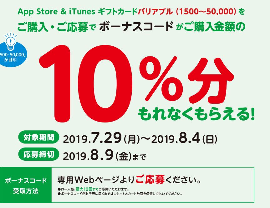 App Store & iTunes ギフトカードバリアブル(1500~50,000)をご購入・ご応募でボーナスコードがご購入金額の10%分もれなくもらえる。対象期間 2019年7月29日(月)~2019年8月4日(日)応募締切 2019年8月9日(金)までボーナスコード受取方法 専用Webページよりご応募ください。