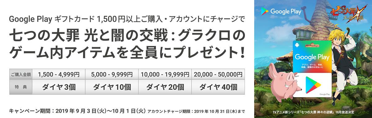 Google Play ギフトカード 1,500円以上のご購入・アカウントチャージで、七つの大罪 光と闇の交戦:グラクロのゲーム内アイテムを全員にプレゼント! キャンペーン期間:2019年9月3日(火)~10月1日(火) アカウントチャージ期限:2019年10月31日(木)まで