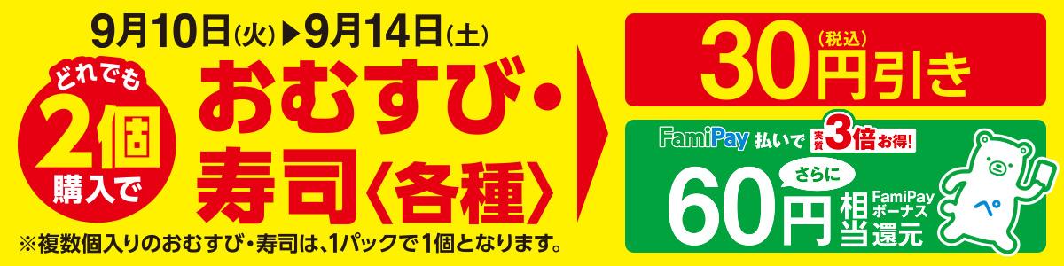 おむすび・寿司<各種>どれでも2個購入で30円引き!さらに、FamiPay払いで60円相当のFamiPayボーナス還元! 期間:2019年9月10日(火)~9月14日(土)