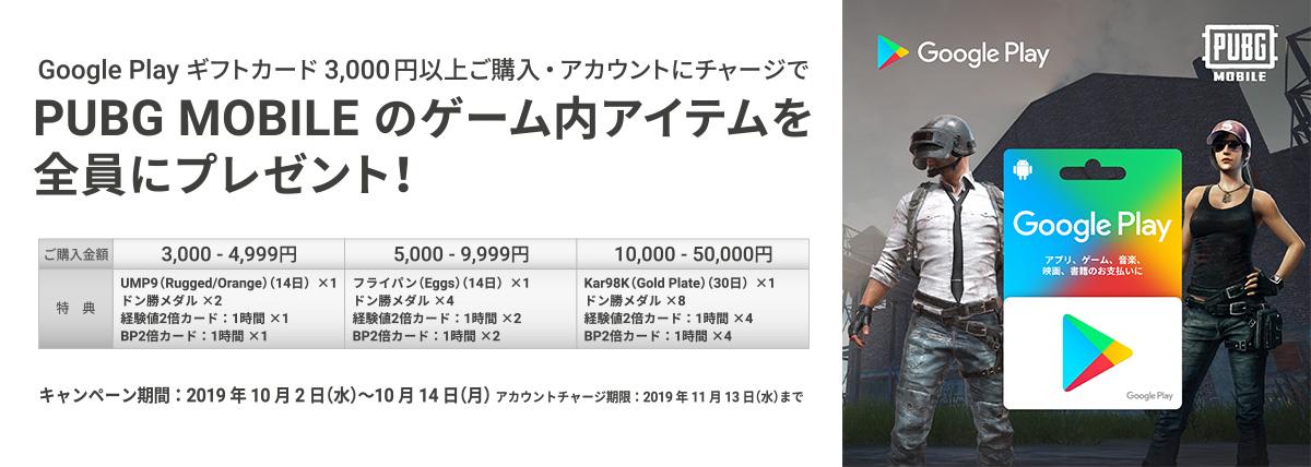 Google Play ギフトカードを3,000円以上ご購入・アカウントにチャージでPUBG MOBILEのゲーム内アイテムを全員にプレゼント!キャンペーン期間:2019年10月2日(水)~ 10月14日(月)アカウントチャージ期限: 11月13日(水)まで