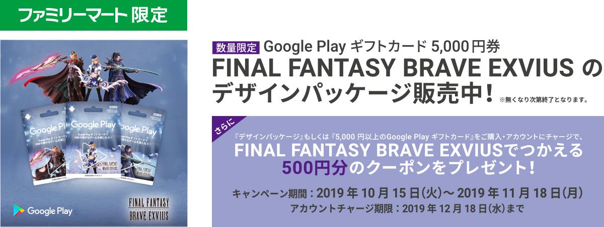 数量限定 Google Play ギフトカード5,000円券 FINAL FANTASY BRAVE EXVIUS のデザインパッケージ販売中! さらに、『デザインパッケージ』もしくは、『5,000円以上のGoogle Play ギフトカード』をご購入・アカウントにチャージで、FINAL FANTASY BRAVE EXVIUS で使える500円分のクーポンをプレゼント!【キャンペーン期間】2019年10月15日(火)~2019年11月18日(月)【アカウントチャージ期限】:2019年12月18日(水)まで