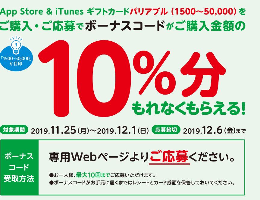 App Store & iTunes ギフトカードバリアブル(1500~50,000)をご購入・ご応募でボーナスコードがご購入金額の10%分もれなくもらえる。対象期間 2019年11月25日(月)~2019年12月1日(日)応募締切 2019年12月2日(月)までボーナスコード受取方法 専用Webページよりご応募ください。