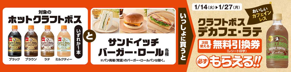 対象のホット クラフトボスいずれか1本とサンドイッチ・バーガー・ロール各種をいっしょに買うと、クラフトボス デカフェ・ラテ無料引換券(レシート印字)が必ずもらえる!!