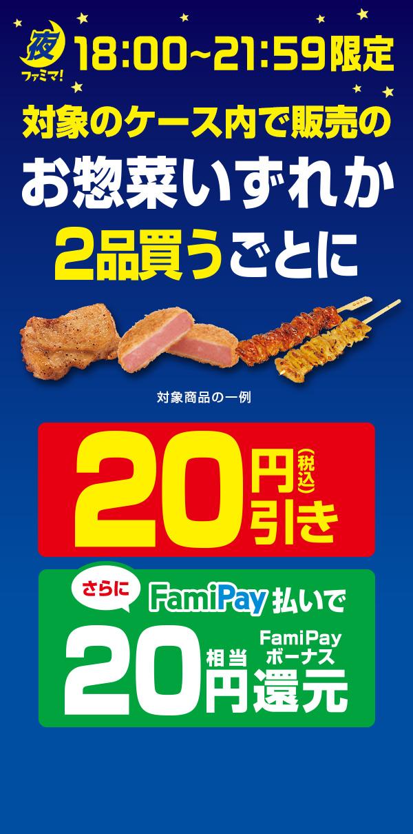 【夜ファミマ18:00~21:59】対象のケース内で販売のお惣菜いずれか2品買うごとに20円引き!さらにFamiPay払いで買うとFamiPayボーナス20円相当還元!