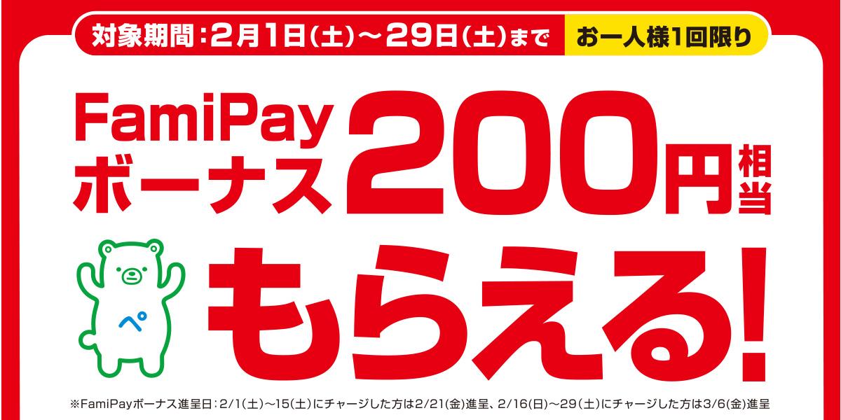 対象期間:2月1日(土)〜29日(土)まで お一人様1回限り FamiPayボーナス200円相当もらえる! ※FamiPayボーナス進呈日:2月1日(土)~2月15日(土)にチャージした方は2月21日(金)進呈、2月16日(日)~2月29日(土)にチャージした方は3月6日(金)進呈