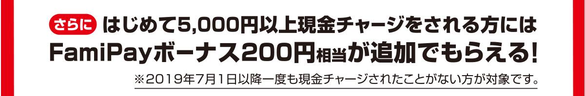 さらにはじめて5,000円以上現金チャージをされる方にはFamiPayボーナス200円相当が追加でもらえる! ※2019年7月1日以降一度も現金チャージされたことがない方が対象です。