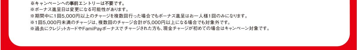 ※キャンペーンへの事前エントリーは不要です。※ボーナス進呈日は変更になる可能性があります。※期間中に1回5,000円以上のチャージを複数回行った場合でもボーナス進呈はお一人様1回のみになります。※1回5,000円未満のチャージは、複数回のチャージ合計が5,000円以上になる場合でも対象外です。※過去にクレジットカードやFamiPayボーナスでチャージされた方も、現金チャージが初めての場合はキャンペーン対象です。