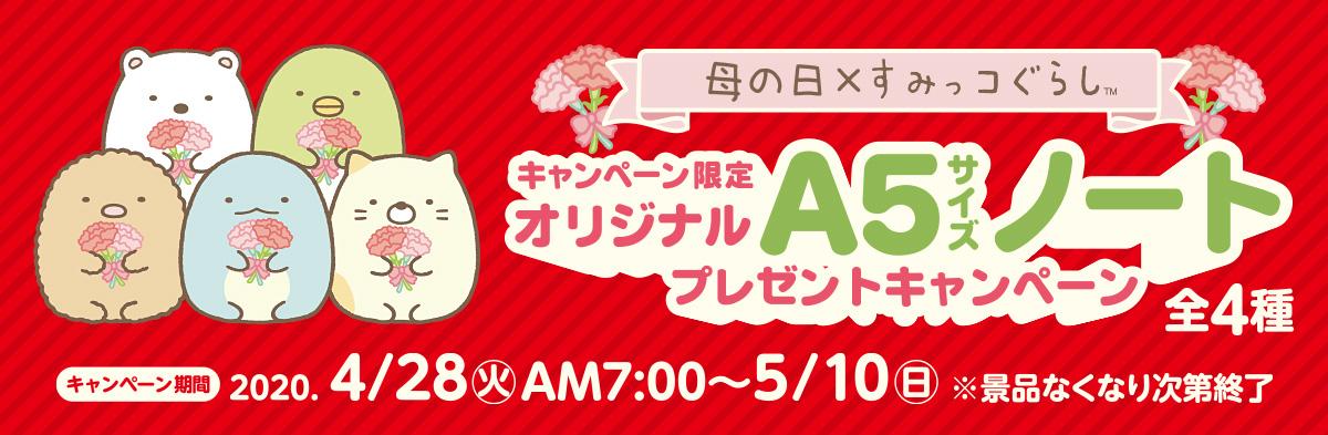 母の日×すみっコぐらし キャンペーン限定オリジナルA5サイズノートプレゼントキャンペーン キャンペーン期間:2020年4月28日(火)AM7:00~5月10日(日)※景品なくなり次第終了