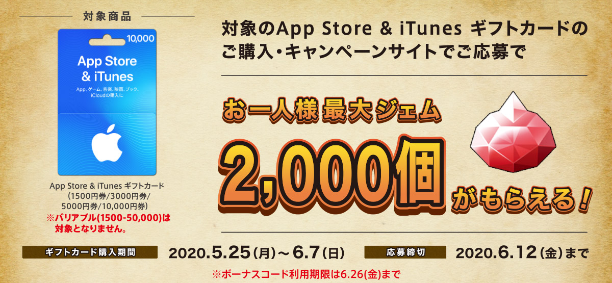 対象の App Store & iTunes ギフトカード (1500円券、3000円券、5000円券、10,000円券)を購入し、キャンペーンサイトより応募するともれなく、スマホゲーム「ドラゴンクエストウォーク」内で使えるジェムがもらえる!【期間】5月25日(月)~ 6月7日(日)※応募は6月12日(金)まで