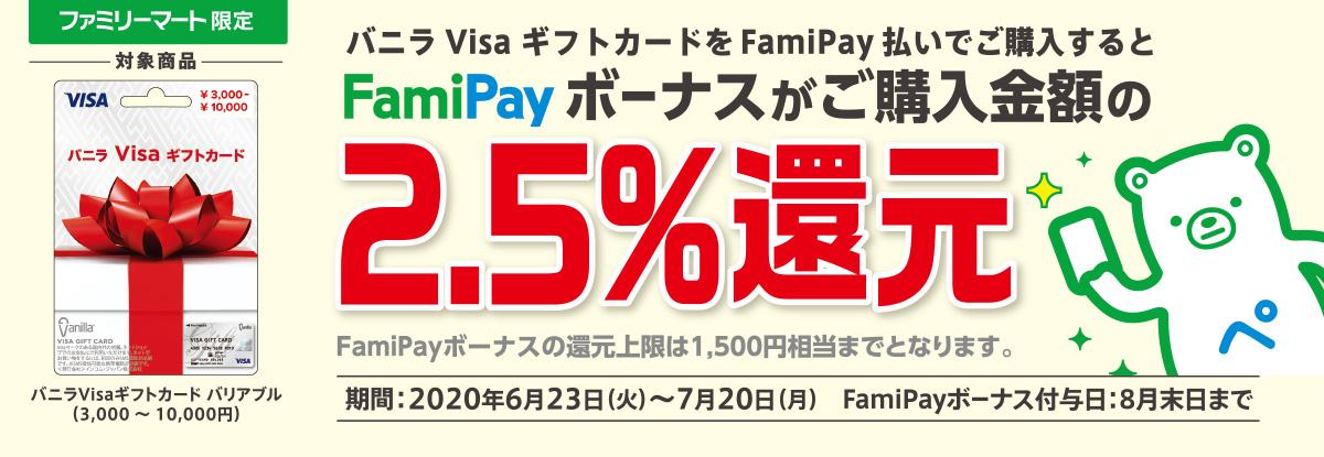 バニラVisa×FamiPay キャンペーン バニラVisa ギフトカードをFamiPay払いでご購入すると、FamiPayボーナスがご購入金額の2.5%還元!※FamiPayボーナスの還元上限は1,500円相当までとなります。 【期間】6月23日(火) ~ 7月20日(月) ※FamiPayボーナス付与日:8月末日まで