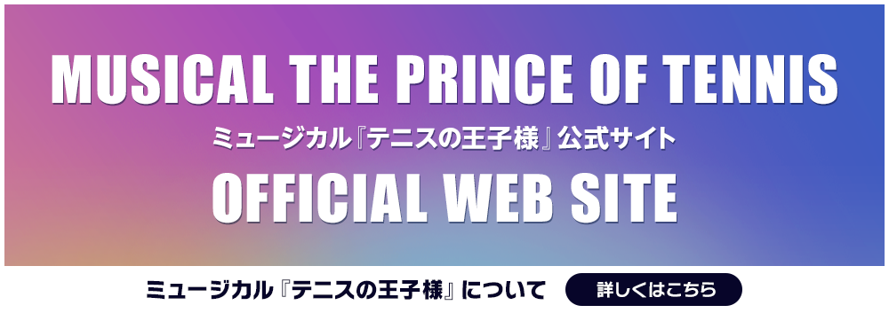 MUSICAL THE PRINCE OF TENNIS OFFICIAL WEB SITE ミュージカル『テニスの王子様』公式サイト ミュージカル『テニスの王子様』について詳しくはこちら