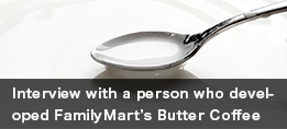 Interview with a person who developed FamilyMart's Butter Coffee