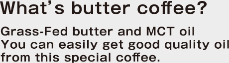 What's butter coffee? Grass-Fed butter and MCT oil You can easily get good quality oil from this special coffee.