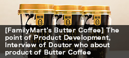 [FamilyMart's Butter Coffee] The point of Product Development, Interview of Doutor who about product of Butter Coffee
