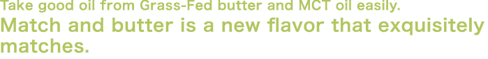 Take good oil from Grass-Fed butter and MCT oil easily.Match and butter is a new flavor that exquisitely matches.