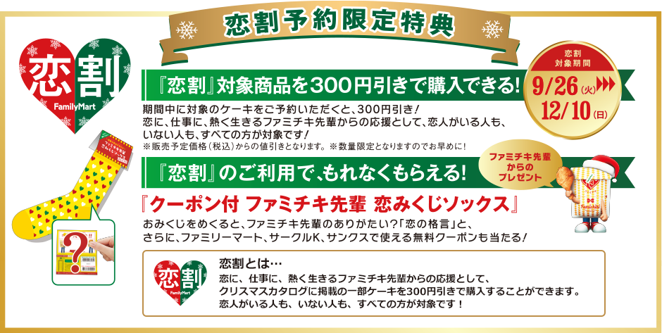 【恋割予約限定特典】『恋割』対象商品を300円引きで購入できる!『恋割』のご利用で「クーポン付 ファミチキ先輩 恋みくじソックス」がもれなくもらえる!※『恋割』とは…恋に、仕事に、熱く生きるファミチキ先輩からの応援として、クリスマスカタログに掲載の一部ケーキを300円引きで購入することができます。恋人がいる人も、いない人も、すべての方が対象です!