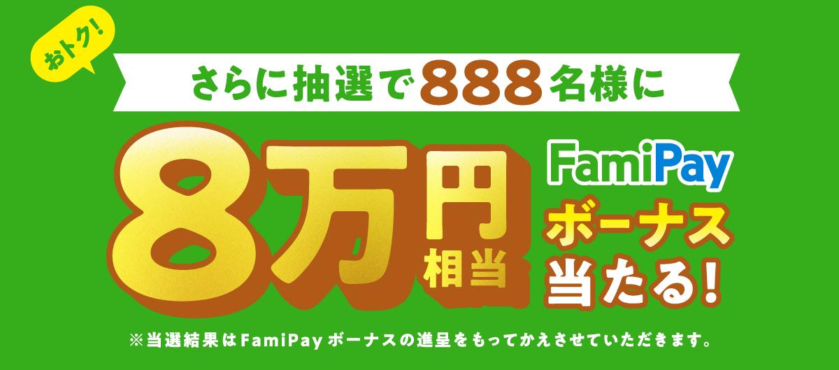 おトク!さらに抽選で888名様に8万円相当Famipayボーナス当たる!